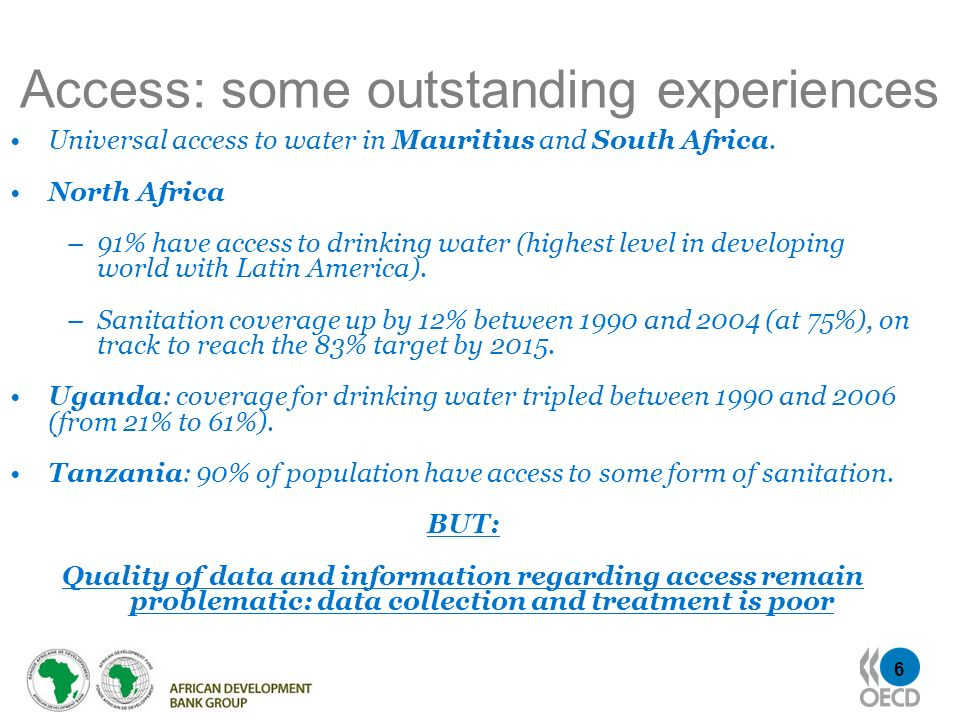 6 Access: some outstanding experiences Universal access to water in Mauritius and South Africa. North Africa –91% have access to drinking water (highe