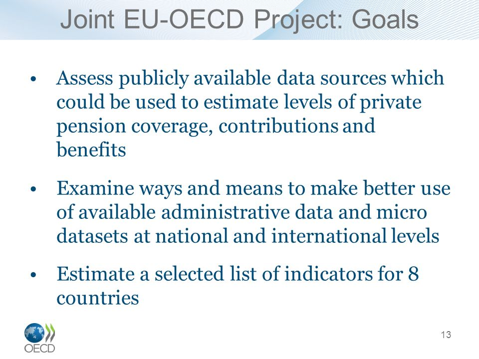 Joint EU-OECD Project: Goals Assess publicly available data sources which could be used to estimate levels of private pension coverage, contributions and benefits Examine ways and means to make better use of available administrative data and micro datasets at national and international levels Estimate a selected list of indicators for 8 countries 13