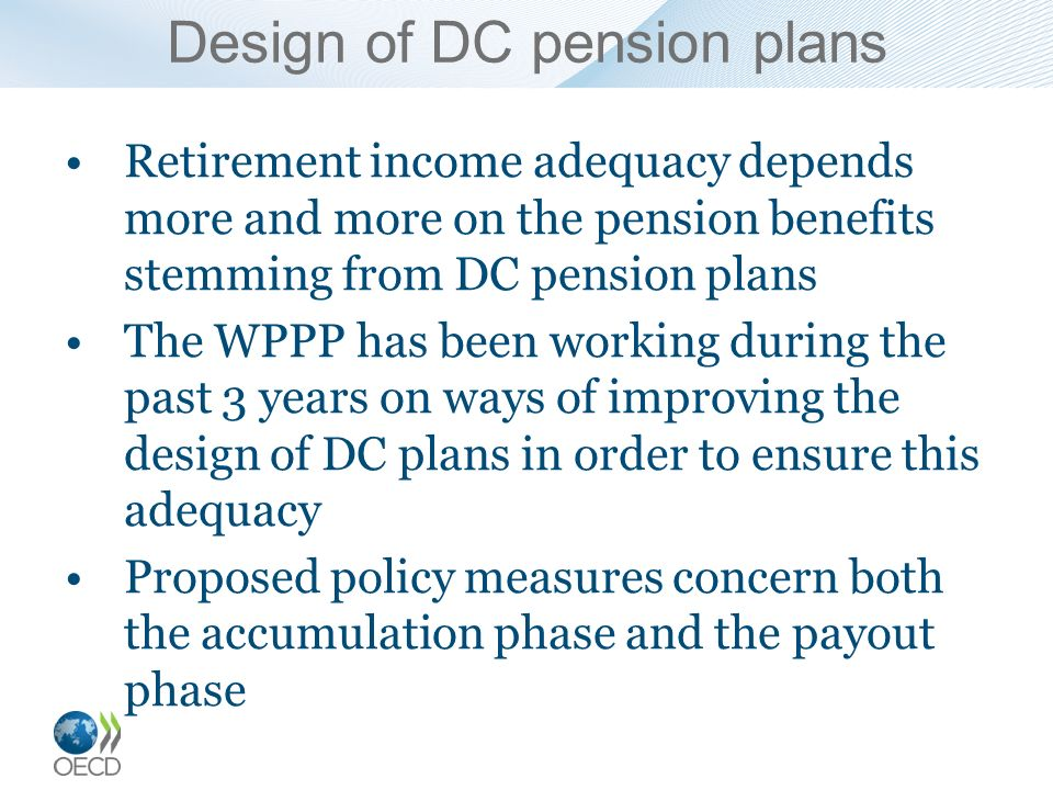 Design of DC pension plans Retirement income adequacy depends more and more on the pension benefits stemming from DC pension plans The WPPP has been w