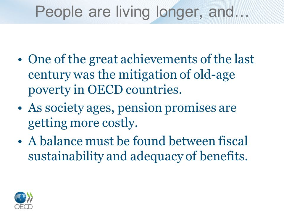 People are living longer, and… One of the great achievements of the last century was the mitigation of old-age poverty in OECD countries. As society a