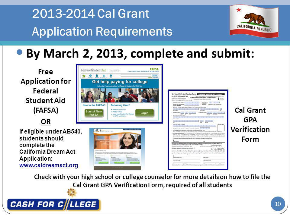 2013-2014 Cal Grant Application Requirements Check with your high school or college counselor for more details on how to file the Cal Grant GPA Verification Form, required of all students By March 2, 2013, complete and submit: Free Application for Federal Student Aid (FAFSA) OR Cal Grant GPA Verification Form 10 If eligible under AB540, students should complete the California Dream Act Application: www.caldreamact.org
