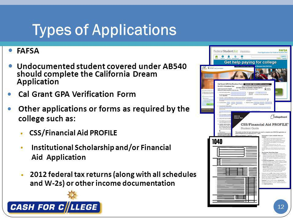 Types of Applications FAFSA Cal Grant GPA Verification Form Other applications or forms as required by the college such as: 2012 federal tax returns (along with all schedules and W-2s) or other income documentation CSS/Financial Aid PROFILE Institutional Scholarship and/or Financial Aid Application 12 Undocumented student covered under AB540 should complete the California Dream Application