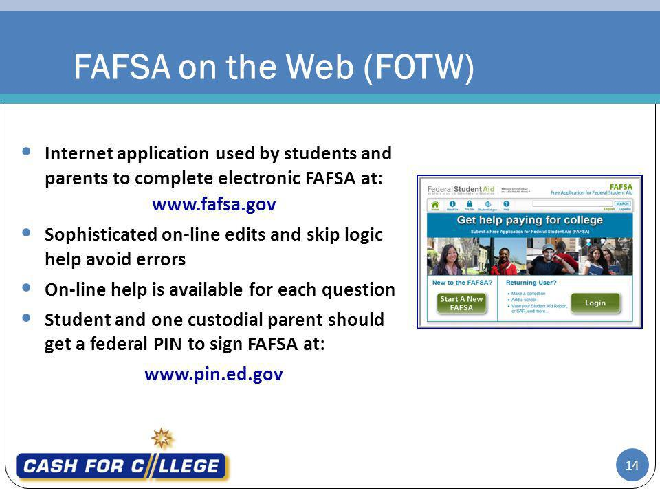 FAFSA on the Web (FOTW) Internet application used by students and parents to complete electronic FAFSA at: www.fafsa.gov Sophisticated on-line edits and skip logic help avoid errors On-line help is available for each question Student and one custodial parent should get a federal PIN to sign FAFSA at: www.pin.ed.gov 14