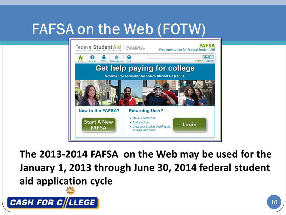 FAFSA on the Web (FOTW) The 2013-2014 FAFSA on the Web may be used for the January 1, 2013 through June 30, 2014 federal student aid application cycle 18
