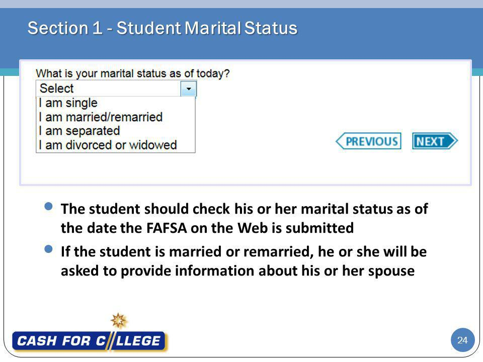 Section 1 - Student Marital Status The student should check his or her marital status as of the date the FAFSA on the Web is submitted If the student is married or remarried, he or she will be asked to provide information about his or her spouse 24