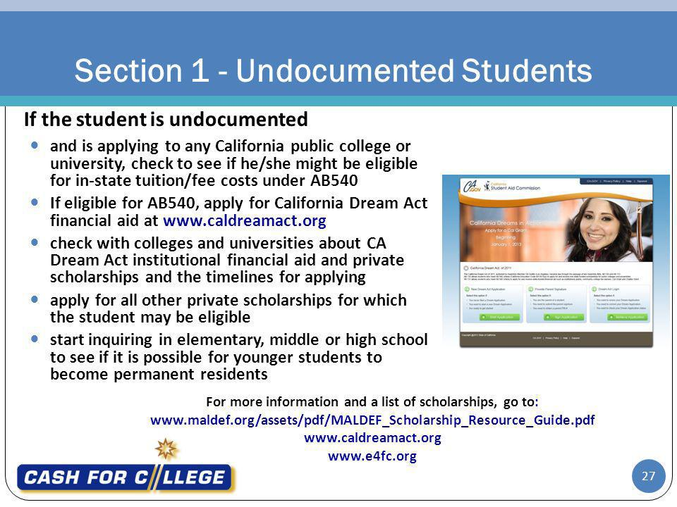 Section 1 - Undocumented Students 27 and is applying to any California public college or university, check to see if he/she might be eligible for in-state tuition/fee costs under AB540 If eligible for AB540, apply for California Dream Act financial aid at www.caldreamact.org check with colleges and universities about CA Dream Act institutional financial aid and private scholarships and the timelines for applying apply for all other private scholarships for which the student may be eligible start inquiring in elementary, middle or high school to see if it is possible for younger students to become permanent residents For more information and a list of scholarships, go to: www.maldef.org/assets/pdf/MALDEF_Scholarship_Resource_Guide.pdf www.caldreamact.org www.e4fc.org If the student is undocumented