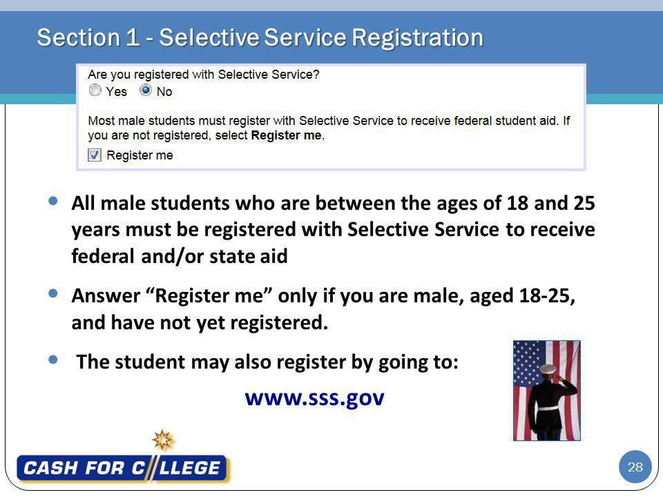 Section 1 - Selective Service Registration All male students who are between the ages of 18 and 25 years must be registered with Selective Service to receive federal and/or state aid Answer Register me only if you are male, aged 18-25, and have not yet registered.