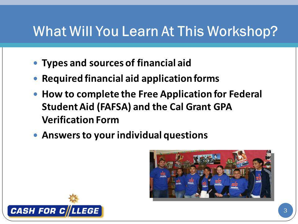 Types and sources of financial aid Required financial aid application forms How to complete the Free Application for Federal Student Aid (FAFSA) and the Cal Grant GPA Verification Form Answers to your individual questions What Will You Learn At This Workshop.
