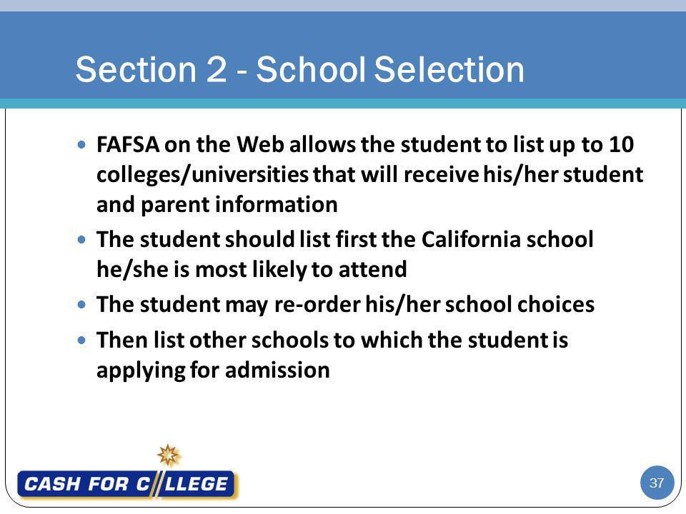 37 FAFSA on the Web allows the student to list up to 10 colleges/universities that will receive his/her student and parent information The student should list first the California school he/she is most likely to attend The student may re-order his/her school choices Then list other schools to which the student is applying for admission Section 2 - School Selection