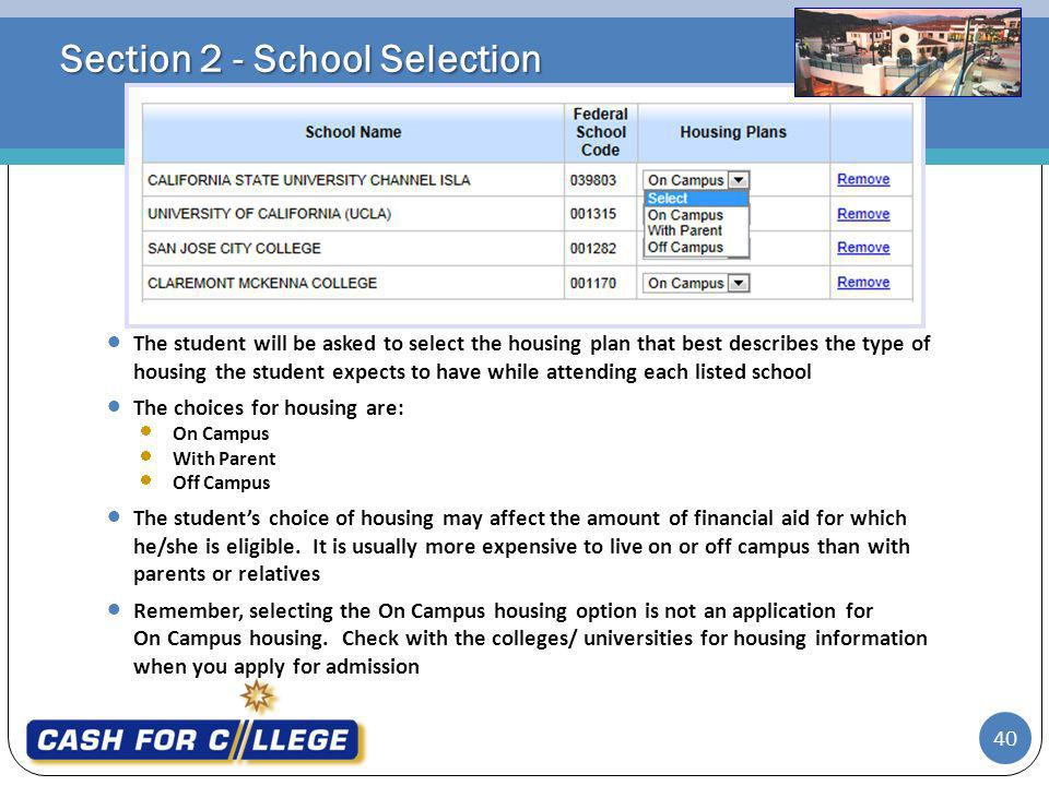 Section 2 - School Selection The student will be asked to select the housing plan that best describes the type of housing the student expects to have while attending each listed school The choices for housing are: On Campus With Parent Off Campus The students choice of housing may affect the amount of financial aid for which he/she is eligible.