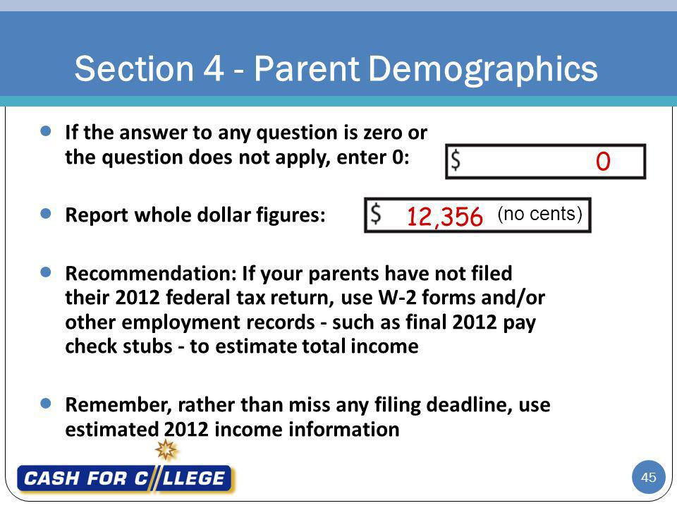 0 12,356 Section 4 - Parent Demographics 45 If the answer to any question is zero or the question does not apply, enter 0: Report whole dollar figures: Recommendation: If your parents have not filed their 2012 federal tax return, use W-2 forms and/or other employment records - such as final 2012 pay check stubs - to estimate total income Remember, rather than miss any filing deadline, use estimated 2012 income information (no cents)