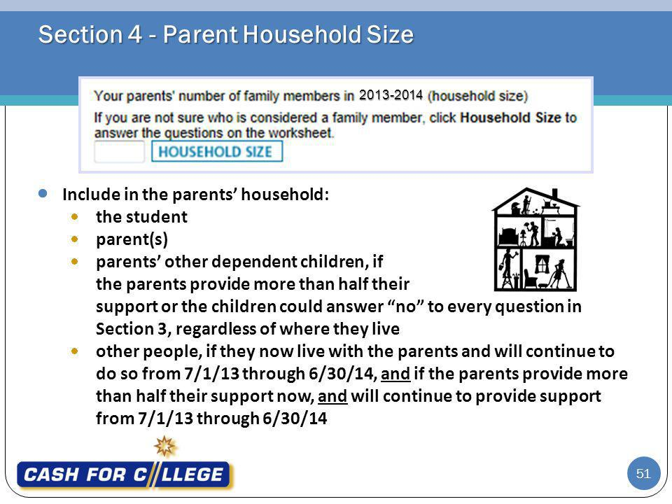 Section 4 - Parent Household Size Include in the parents household: the student parent(s) parents other dependent children, if the parents provide more than half their support or the children could answer no to every question in Section 3, regardless of where they live other people, if they now live with the parents and will continue to do so from 7/1/13 through 6/30/14, and if the parents provide more than half their support now, and will continue to provide support from 7/1/13 through 6/30/14 51 2013-2014