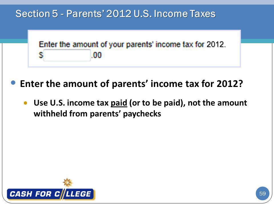 Section 5 - Parents 2012 U.S. Income Taxes Enter the amount of parents income tax for 2012.