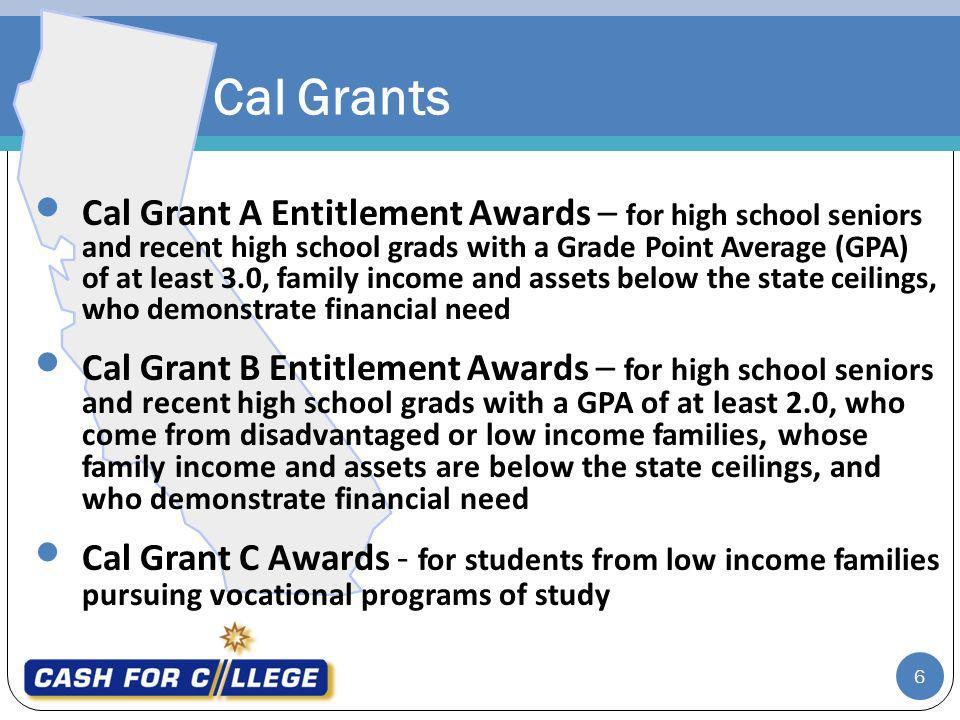 Cal Grants Cal Grant A Entitlement Awards – for high school seniors and recent high school grads with a Grade Point Average (GPA) of at least 3.0, family income and assets below the state ceilings, who demonstrate financial need Cal Grant B Entitlement Awards – for high school seniors and recent high school grads with a GPA of at least 2.0, who come from disadvantaged or low income families, whose family income and assets are below the state ceilings, and who demonstrate financial need Cal Grant C Awards - for students from low income families pursuing vocational programs of study 6