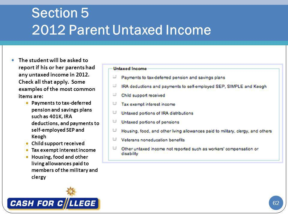 Section 5 2012 Parent Untaxed Income 62 The student will be asked to report if his or her parents had any untaxed income in 2012.