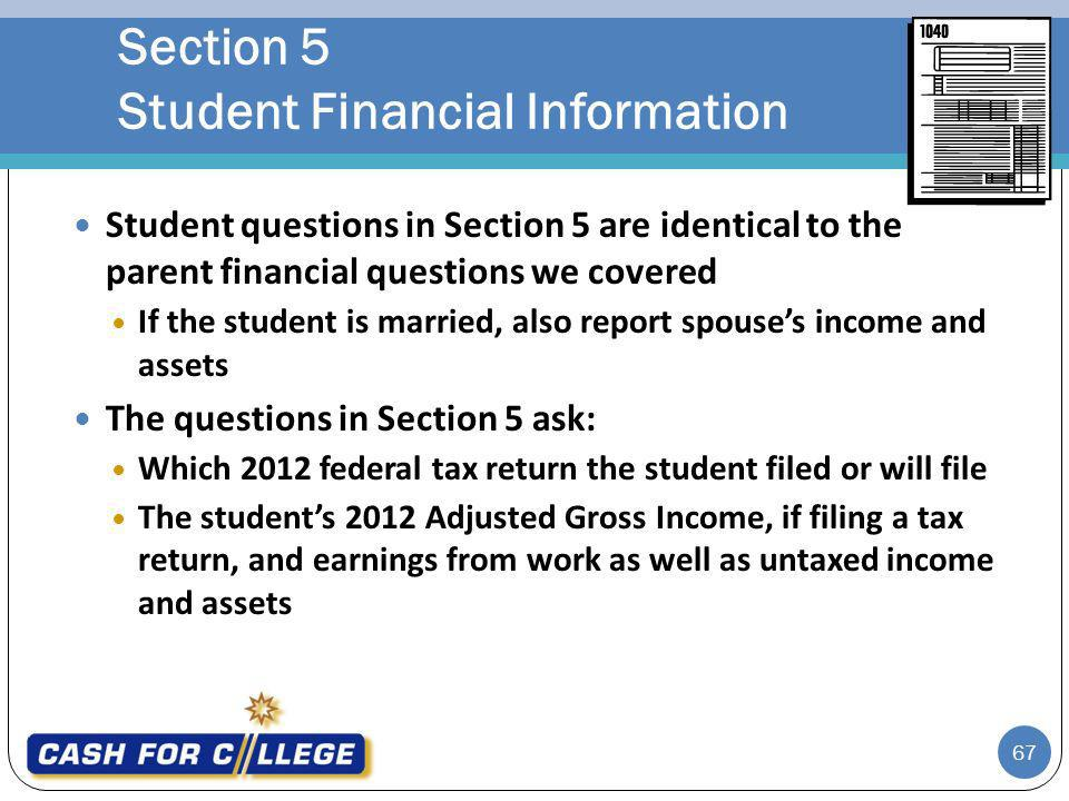 67 Student questions in Section 5 are identical to the parent financial questions we covered If the student is married, also report spouses income and assets The questions in Section 5 ask: Which 2012 federal tax return the student filed or will file The students 2012 Adjusted Gross Income, if filing a tax return, and earnings from work as well as untaxed income and assets Section 5 Student Financial Information