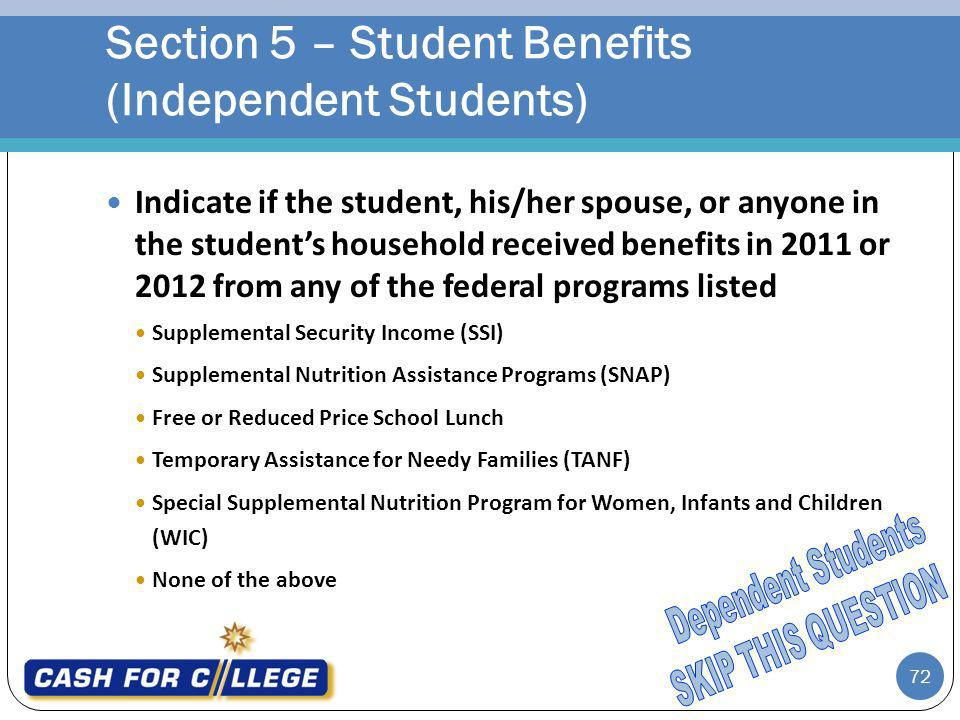 72 Indicate if the student, his/her spouse, or anyone in the students household received benefits in 2011 or 2012 from any of the federal programs listed Supplemental Security Income (SSI) Supplemental Nutrition Assistance Programs (SNAP) Free or Reduced Price School Lunch Temporary Assistance for Needy Families (TANF) Special Supplemental Nutrition Program for Women, Infants and Children (WIC) None of the above Section 5 – Student Benefits (Independent Students)