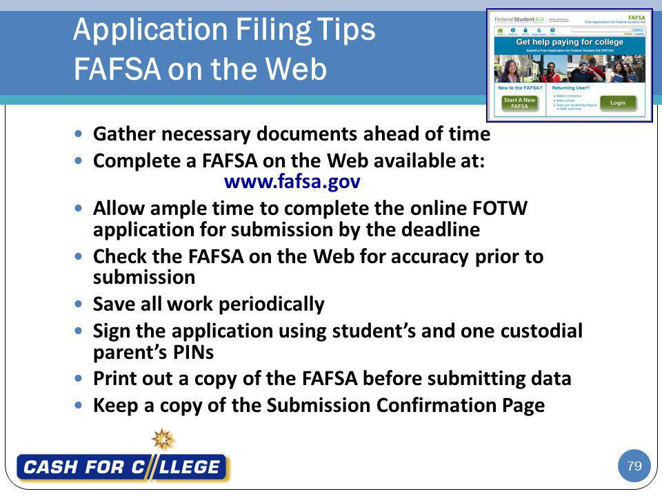 79 Gather necessary documents ahead of time Complete a FAFSA on the Web available at: www.fafsa.gov Allow ample time to complete the online FOTW application for submission by the deadline Check the FAFSA on the Web for accuracy prior to submission Save all work periodically Sign the application using students and one custodial parents PINs Print out a copy of the FAFSA before submitting data Keep a copy of the Submission Confirmation Page Application Filing Tips FAFSA on the Web