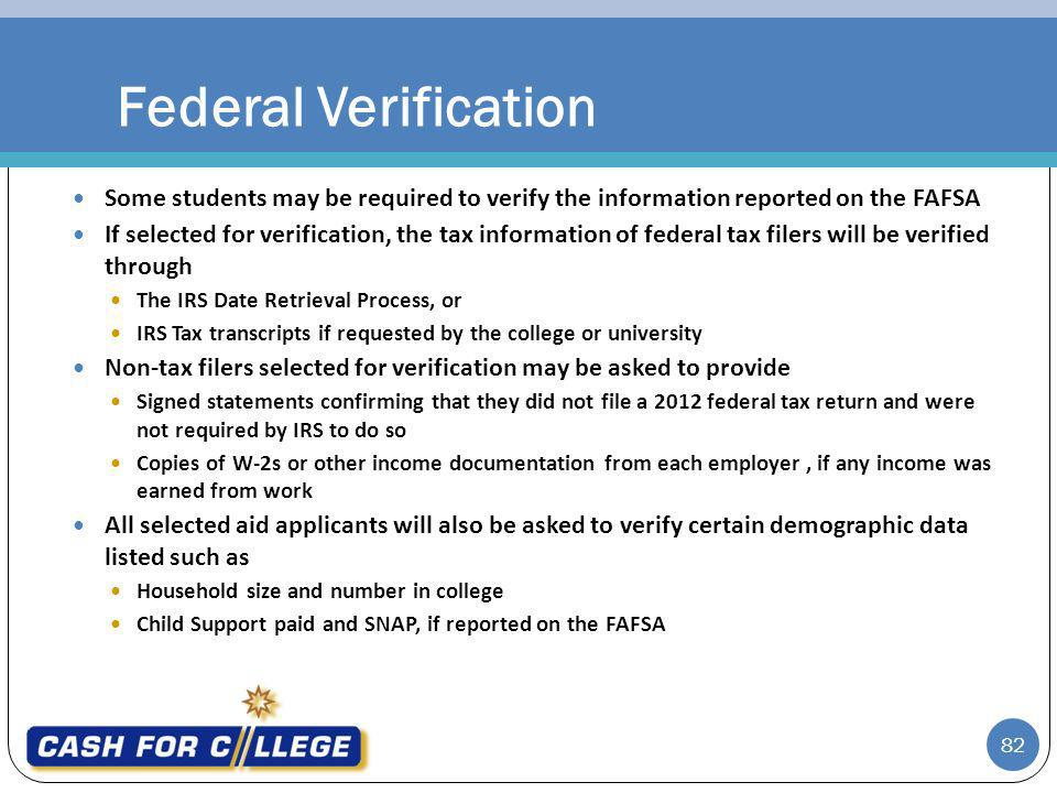 82 Some students may be required to verify the information reported on the FAFSA If selected for verification, the tax information of federal tax filers will be verified through The IRS Date Retrieval Process, or IRS Tax transcripts if requested by the college or university Non-tax filers selected for verification may be asked to provide Signed statements confirming that they did not file a 2012 federal tax return and were not required by IRS to do so Copies of W-2s or other income documentation from each employer, if any income was earned from work All selected aid applicants will also be asked to verify certain demographic data listed such as Household size and number in college Child Support paid and SNAP, if reported on the FAFSA Federal Verification