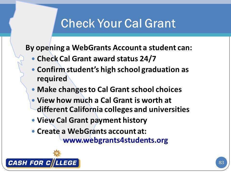 83 By opening a WebGrants Account a student can: Check Cal Grant award status 24/7 Confirm students high school graduation as required Make changes to Cal Grant school choices View how much a Cal Grant is worth at different California colleges and universities View Cal Grant payment history Create a WebGrants account at: www.webgrants4students.org Check Your Cal Grant
