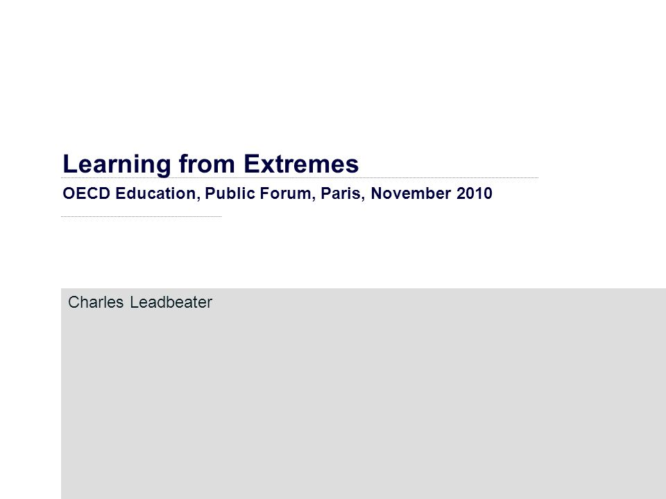 Learning from Extremes OECD Education, Public Forum, Paris, November 2010 Charles Leadbeater