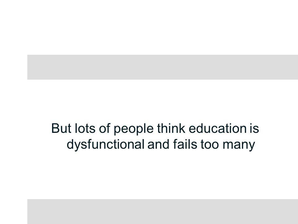 But lots of people think education is dysfunctional and fails too many
