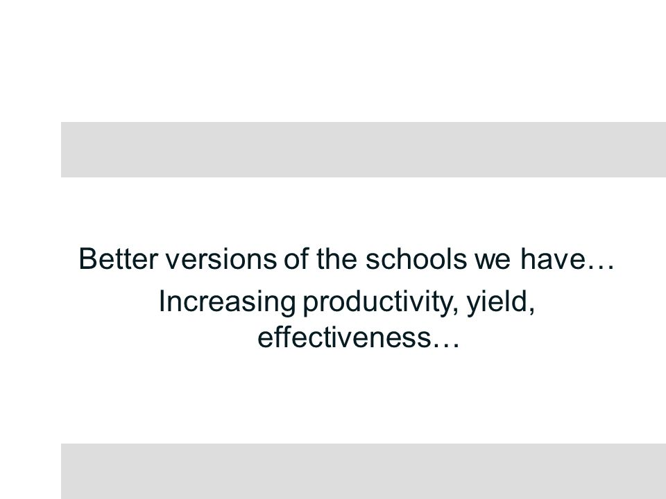 Better versions of the schools we have… Increasing productivity, yield, effectiveness…