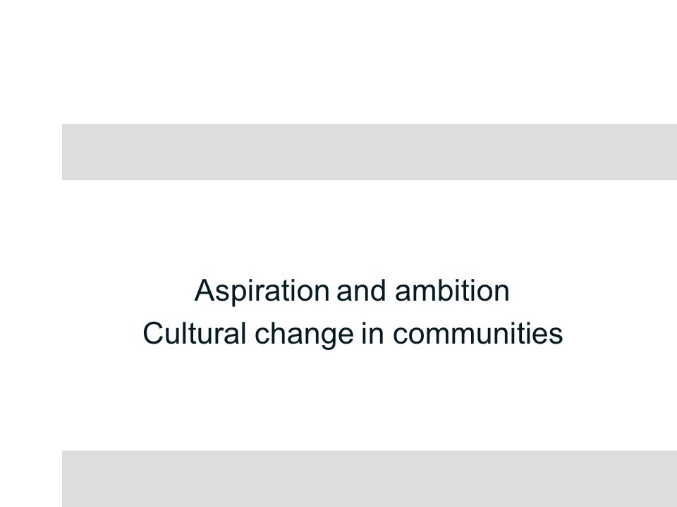 Aspiration and ambition Cultural change in communities