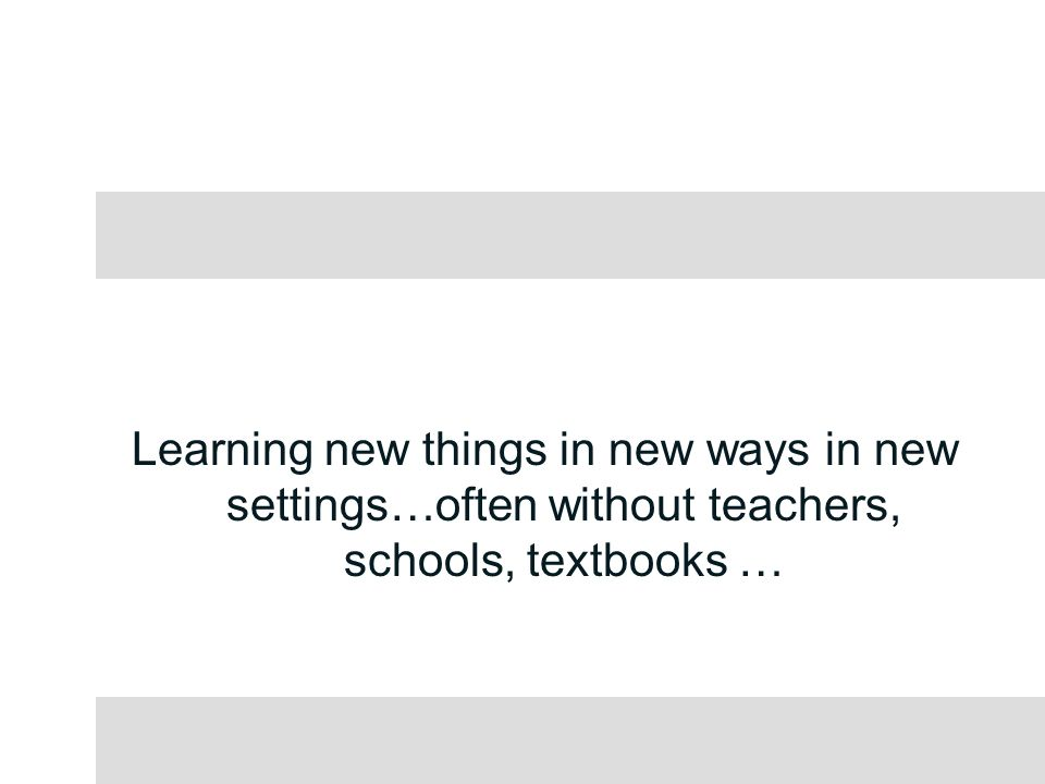Learning new things in new ways in new settings…often without teachers, schools, textbooks …
