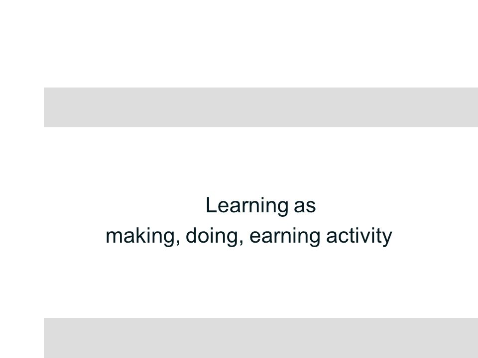 Learning as making, doing, earning activity