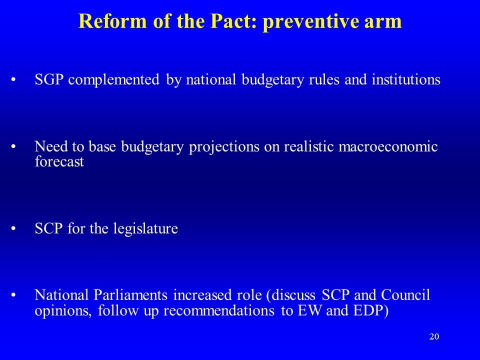 19 Reform of the Pact: preventive arm In November 2003, conflict Council/Commission about the SGP: a reform process was launched in 2004, agreement in March 2005, enacted in Council regulations in July 2005 New Council Regulation: 1055/2005 amending Regulation (EC) No 1466/97 1055/2005 Differentiated medium-term budgetary objectives according to MS specificities (debt, potential growth, implicit liabilities) Annual structural adjustment of 0.5% GDP as a benchmark Larger efforts required in good times New incentives for structural reforms (deviation permitted) Direct early policy advice by Commission
