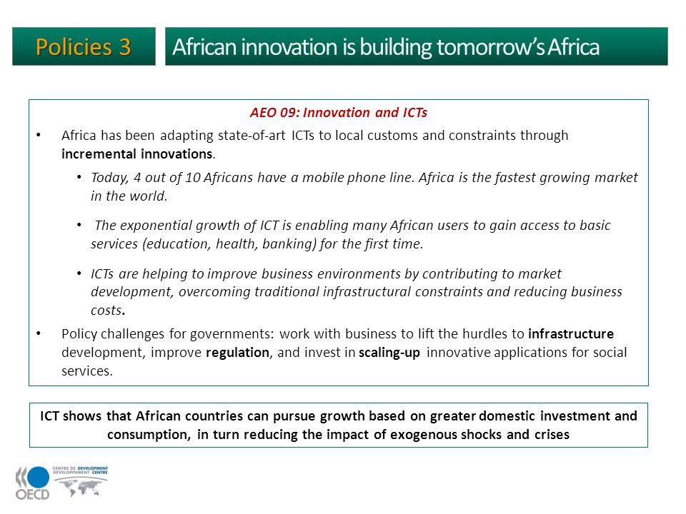 African innovation is building tomorrows Africa ICT shows that African countries can pursue growth based on greater domestic investment and consumption, in turn reducing the impact of exogenous shocks and crises Policies 3 AEO 09: Innovation and ICTs Africa has been adapting state-of-art ICTs to local customs and constraints through incremental innovations.