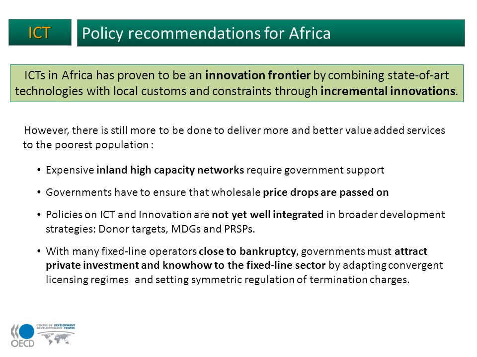 ICT Policy recommendations for Africa ICTs in Africa has proven to be an innovation frontier by combining state-of-art technologies with local customs and constraints through incremental innovations.