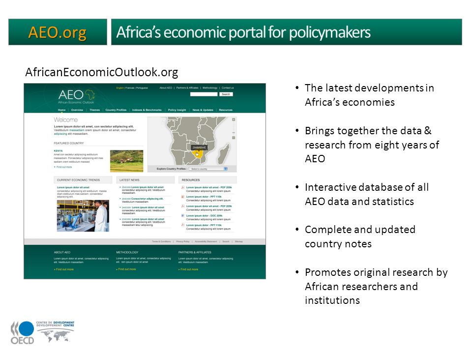 AEO.org Africas economic portal for policymakers The latest developments in Africas economies Brings together the data & research from eight years of AEO Interactive database of all AEO data and statistics Complete and updated country notes Promotes original research by African researchers and institutions AfricanEconomicOutlook.org