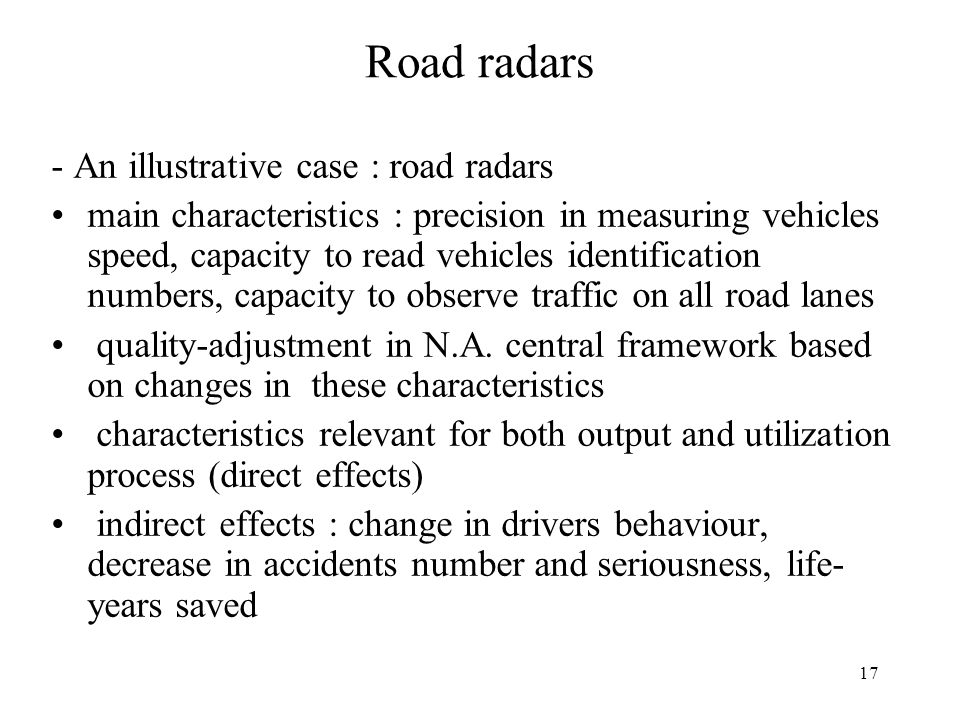 17 Road radars - An illustrative case : road radars main characteristics : precision in measuring vehicles speed, capacity to read vehicles identification numbers, capacity to observe traffic on all road lanes quality-adjustment in N.A.