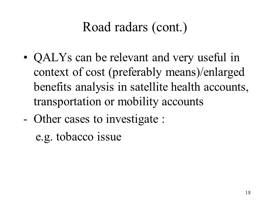18 Road radars (cont.) QALYs can be relevant and very useful in context of cost (preferably means)/enlarged benefits analysis in satellite health accounts, transportation or mobility accounts -Other cases to investigate : e.g.