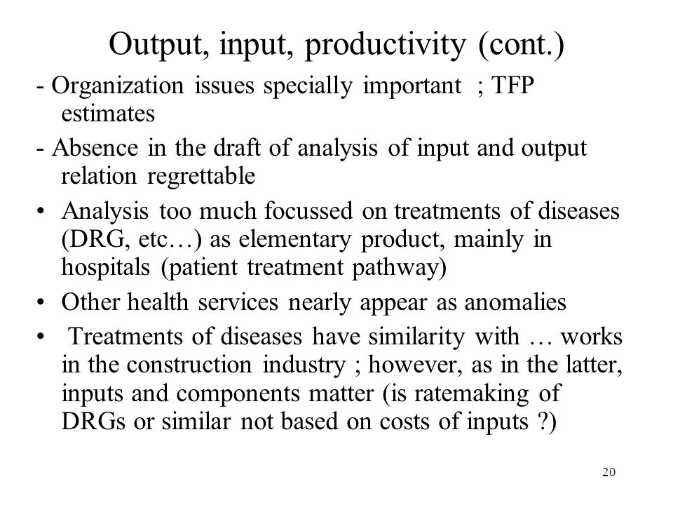 20 Output, input, productivity (cont.) - Organization issues specially important ; TFP estimates - Absence in the draft of analysis of input and output relation regrettable Analysis too much focussed on treatments of diseases (DRG, etc…) as elementary product, mainly in hospitals (patient treatment pathway) Other health services nearly appear as anomalies Treatments of diseases have similarity with … works in the construction industry ; however, as in the latter, inputs and components matter (is ratemaking of DRGs or similar not based on costs of inputs )