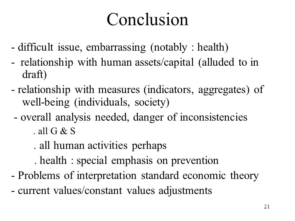 21 Conclusion - difficult issue, embarrassing (notably : health) - relationship with human assets/capital (alluded to in draft) - relationship with measures (indicators, aggregates) of well-being (individuals, society) - overall analysis needed, danger of inconsistencies.