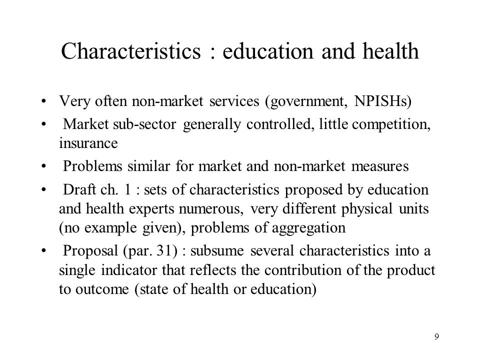 9 Characteristics : education and health Very often non-market services (government, NPISHs) Market sub-sector generally controlled, little competition, insurance Problems similar for market and non-market measures Draft ch.