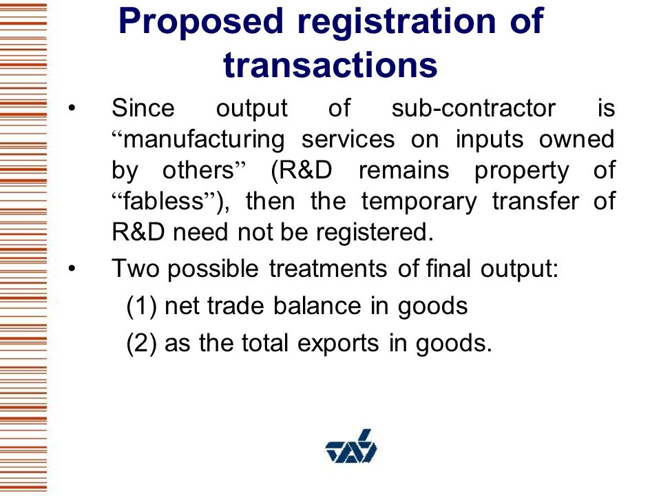 Proposed registration of transactions Since output of sub-contractor is manufacturing services on inputs owned by others (R&D remains property of fabless ), then the temporary transfer of R&D need not be registered.