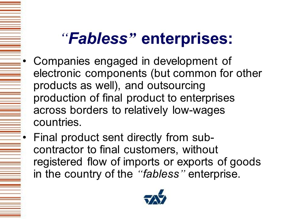 Fabless enterprises: Companies engaged in development of electronic components (but common for other products as well), and outsourcing production of final product to enterprises across borders to relatively low-wages countries.