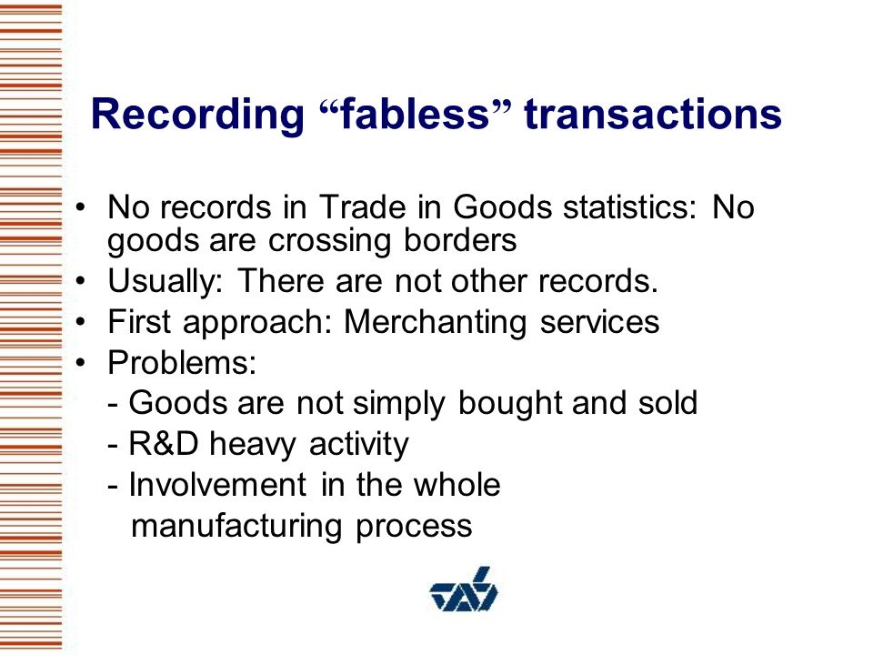 Recording fabless transactions No records in Trade in Goods statistics: No goods are crossing borders Usually: There are not other records.