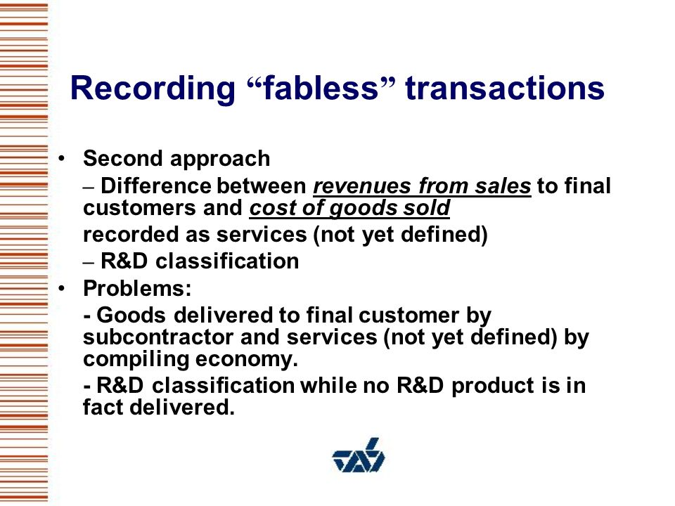Recording fabless transactions Second approach – Difference between revenues from sales to final customers and cost of goods sold recorded as services (not yet defined) – R&D classification Problems: - Goods delivered to final customer by subcontractor and services (not yet defined) by compiling economy.