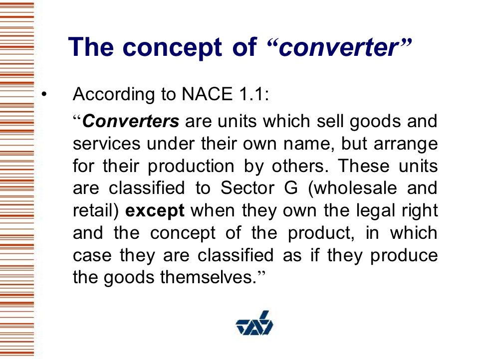 The concept of converter The converter should be classified in manufacturing in the following cases : When the converter is the owner of patent rights on the products or is engaged in significant R&D activity, so it has a determining role in the conception of the good.