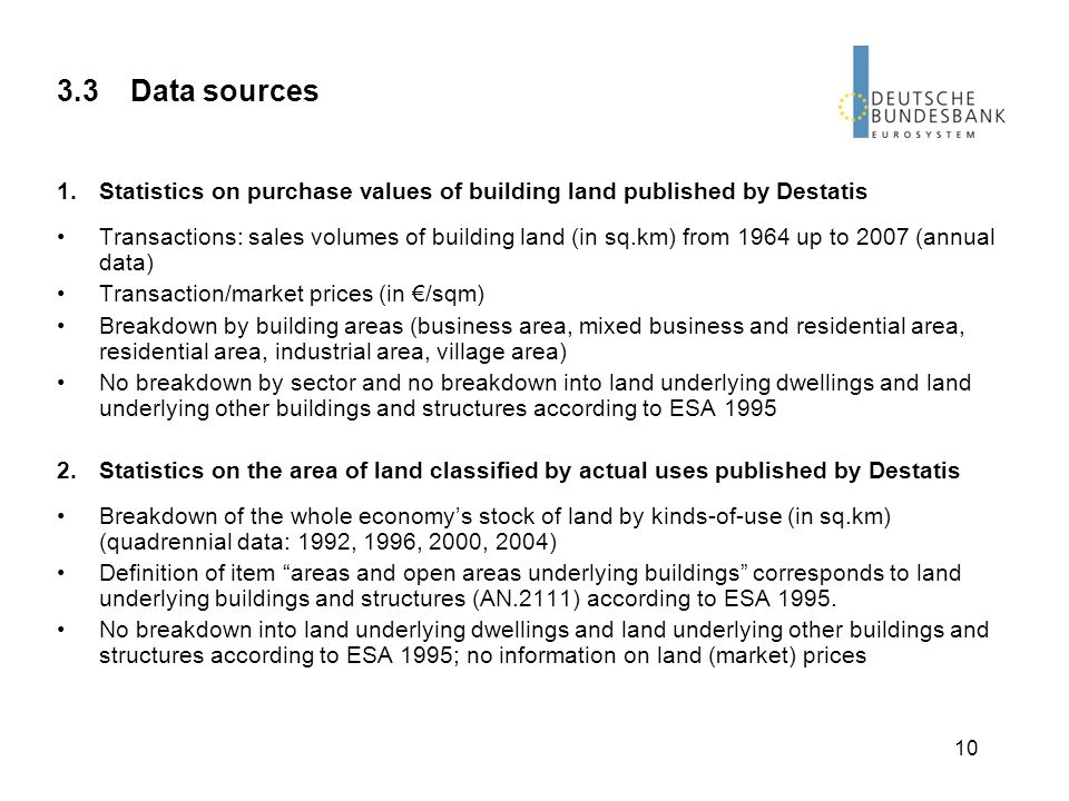 10 3.3 Data sources 1.Statistics on purchase values of building land published by Destatis Transactions: sales volumes of building land (in sq.km) from 1964 up to 2007 (annual data) Transaction/market prices (in /sqm) Breakdown by building areas (business area, mixed business and residential area, residential area, industrial area, village area) No breakdown by sector and no breakdown into land underlying dwellings and land underlying other buildings and structures according to ESA 1995 2.Statistics on the area of land classified by actual uses published by Destatis Breakdown of the whole economys stock of land by kinds-of-use (in sq.km) (quadrennial data: 1992, 1996, 2000, 2004) Definition of item areas and open areas underlying buildings corresponds to land underlying buildings and structures (AN.2111) according to ESA 1995.