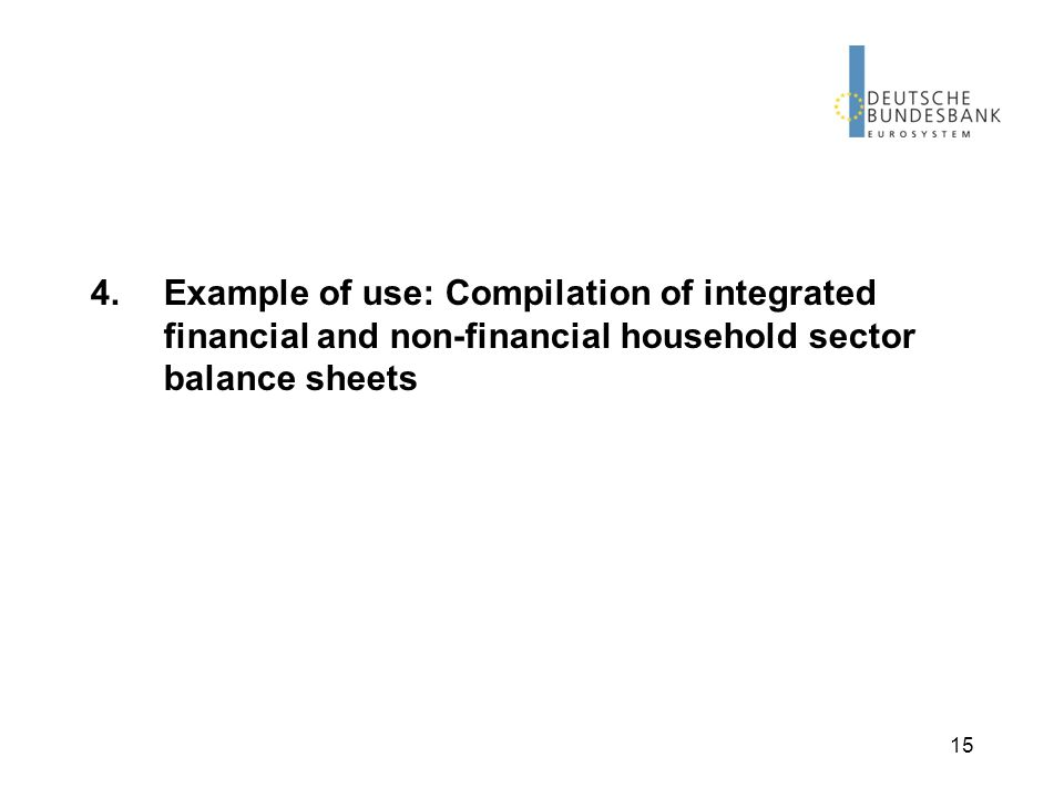 15 4.Example of use: Compilation of integrated financial and non-financial household sector balance sheets