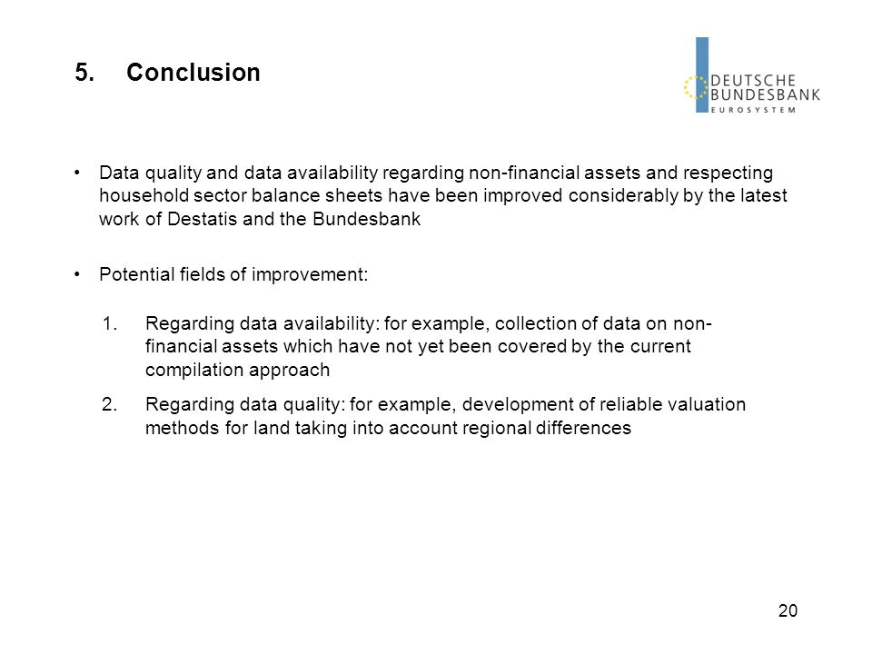 20 5.Conclusion Data quality and data availability regarding non-financial assets and respecting household sector balance sheets have been improved considerably by the latest work of Destatis and the Bundesbank Potential fields of improvement: 1.Regarding data availability: for example, collection of data on non- financial assets which have not yet been covered by the current compilation approach 2.Regarding data quality: for example, development of reliable valuation methods for land taking into account regional differences