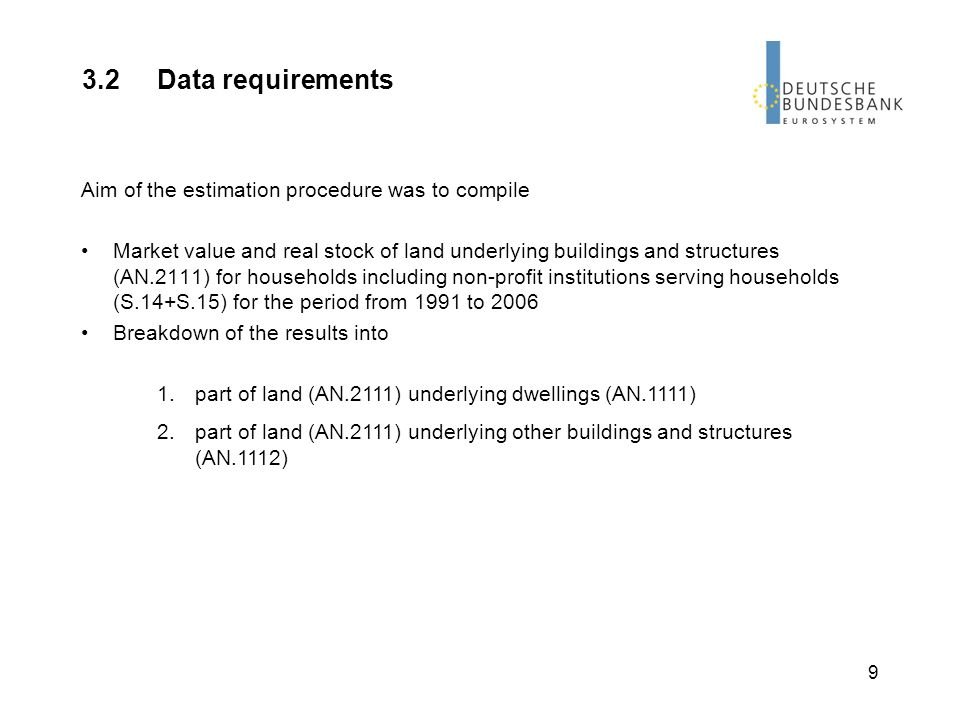 9 3.2Data requirements Aim of the estimation procedure was to compile Market value and real stock of land underlying buildings and structures (AN.2111) for households including non-profit institutions serving households (S.14+S.15) for the period from 1991 to 2006 Breakdown of the results into 1.part of land (AN.2111) underlying dwellings (AN.1111) 2.part of land (AN.2111) underlying other buildings and structures (AN.1112)