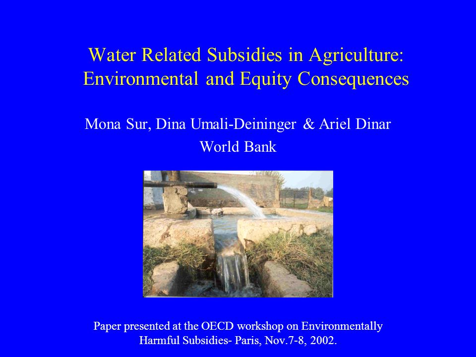 Water Related Subsidies in Agriculture: Environmental and Equity Consequences Mona Sur, Dina Umali-Deininger & Ariel Dinar World Bank Paper presented at the OECD workshop on Environmentally Harmful Subsidies- Paris, Nov.7-8, 2002.