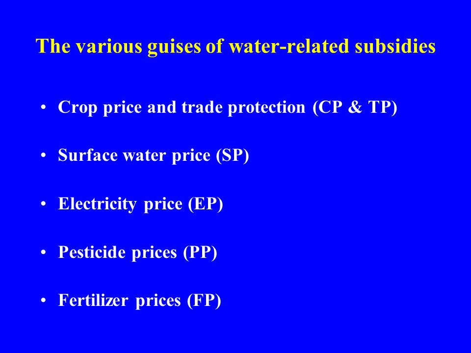 The various guises of water-related subsidies Crop price and trade protection (CP & TP) Surface water price (SP) Electricity price (EP) Pesticide prices (PP) Fertilizer prices (FP)